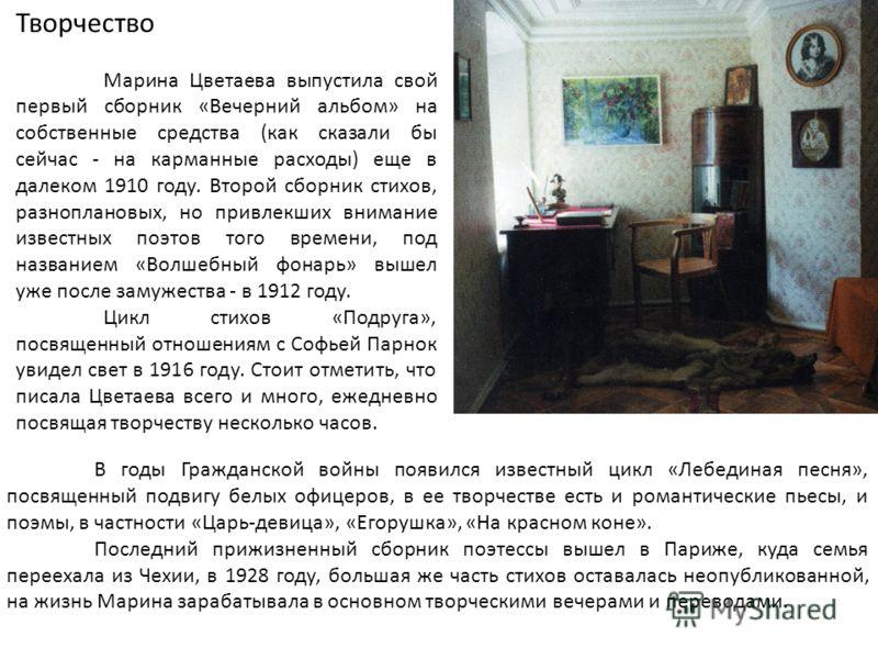 Творчество Марина Цветаева выпустила свой первый сборник «Вечерний альбом» на собственные средства (как сказали бы сейчас - на карманные расходы) еще в далеком 1910 году. Второй сборник стихов, разноплановых, но привлекших внимание известных поэтов т