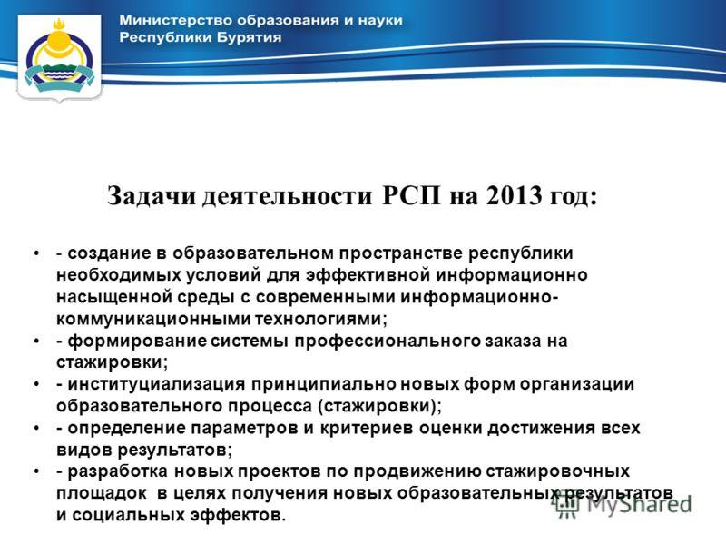 Задачи деятельности РСП на 2013 год: - создание в образовательном пространстве республики необходимых условий для эффективной информационно насыщенной среды с современными информационно- коммуникационными технологиями; - формирование системы професси