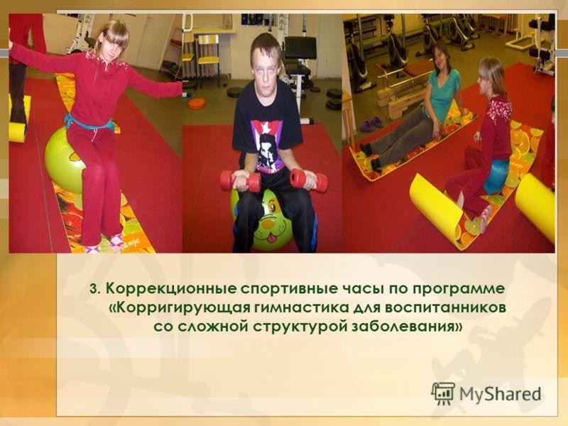 3. Коррекционные спортивные часы по программе «Корригирующая гимнастика для воспитанников со сложной структурой заболевания»
