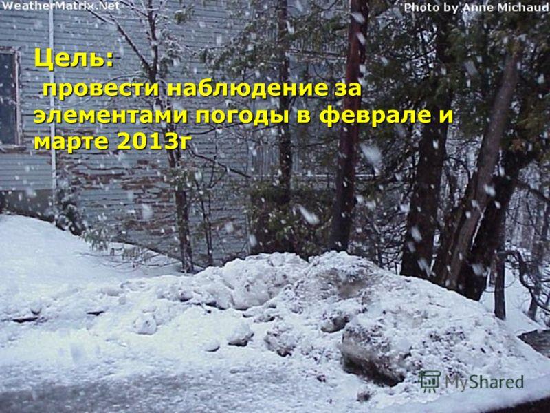 Цель: провести наблюдение за элементами погоды в феврале и марте 2013г