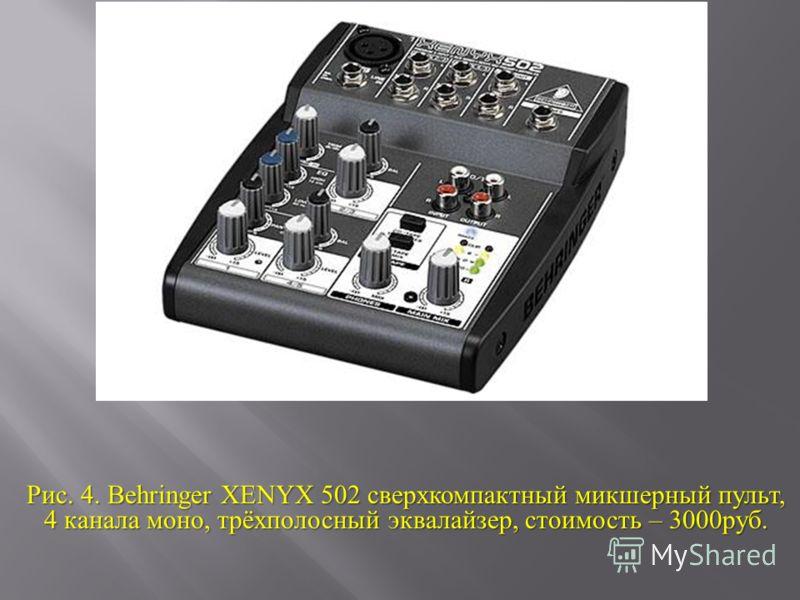 Рис. 4. Behringer XENYX 502 сверхкомпактный микшерный пульт, 4 канала моно, трёхполосный эквалайзер, стоимость – 3000 руб.