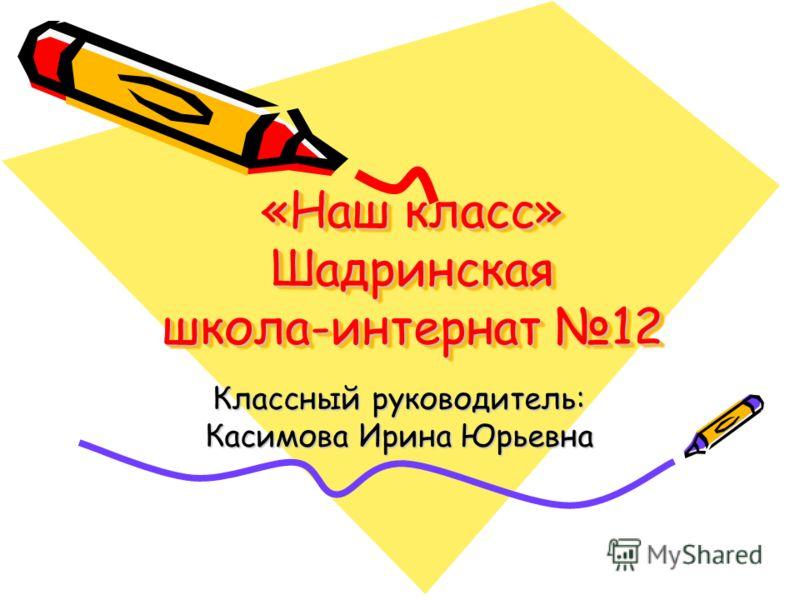 «Наш класс» Шадринская школа-интернат 12 Классный руководитель: Касимова Ирина Юрьевна