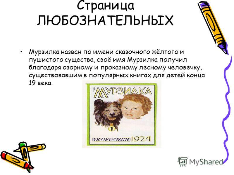 Страница ЛЮБОЗНАТЕЛЬНЫХ Мурзилка назван по имени сказочного жёлтого и пушистого существа, своё имя Мурзилка получил благодаря озорному и проказному лесному человечку, существовавшим в популярных книгах для детей конца 19 века.