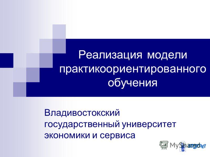 Владивостокский государственный университет экономики и сервиса Реализация модели практикоориентированного обучения