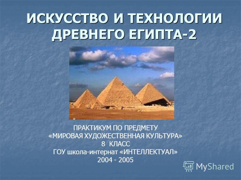 ИСКУССТВО И ТЕХНОЛОГИИ ДРЕВНЕГО ЕГИПТА-2 ПРАКТИКУМ ПО ПРЕДМЕТУ «МИРОВАЯ ХУДОЖЕСТВЕННАЯ КУЛЬТУРА» 8 КЛАСС ГОУ школа-интернат «ИНТЕЛЛЕКТУАЛ» 2004 - 2005