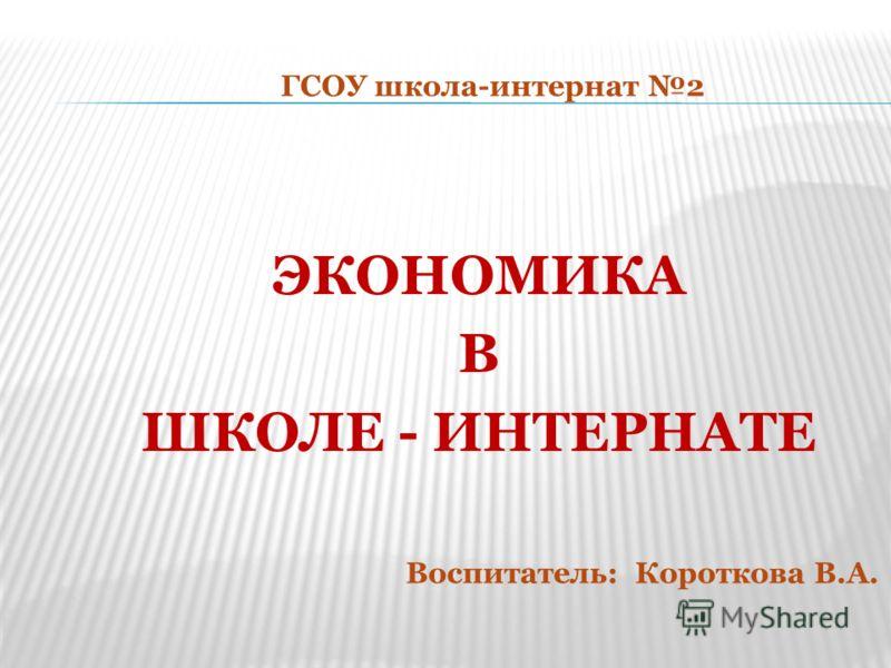 ЭКОНОМИКА В ШКОЛЕ - ИНТЕРНАТЕ ГСОУ школа-интернат 2 Воспитатель: Короткова В.А.