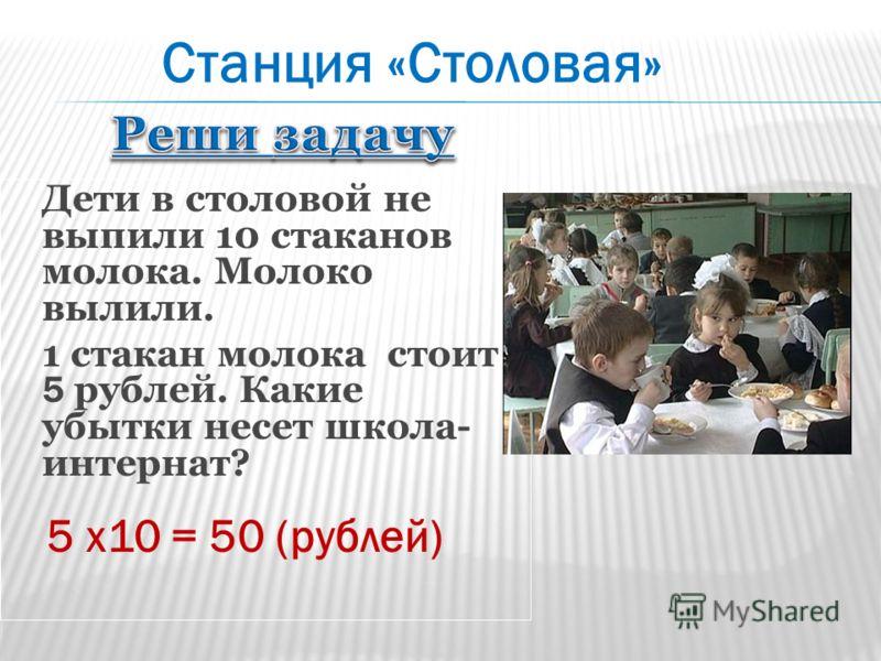 Дети в столовой не выпили 10 стаканов молока. Молоко вылили. 1 стакан молока стоит 5 рублей. Какие убытки несет школа- интернат? 5 х10 = 50 (рублей) Станция «Столовая»
