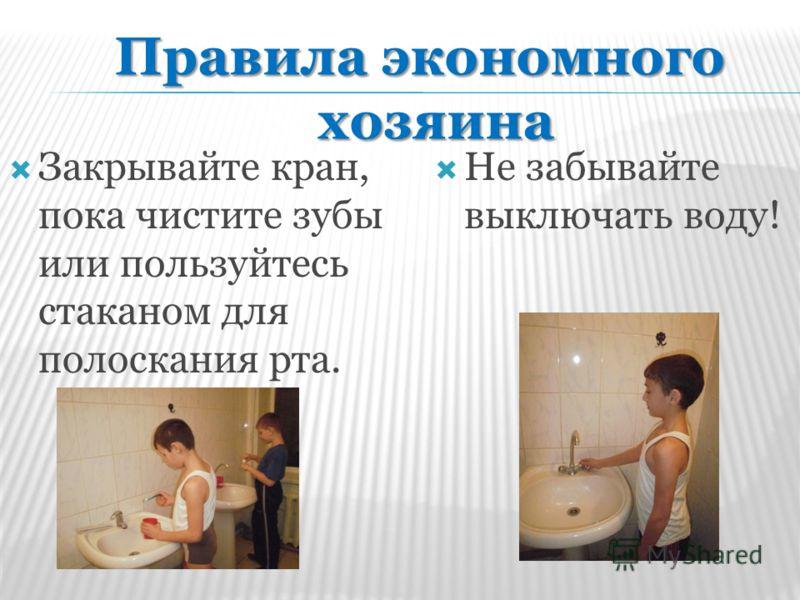 Не забывайте выключать воду! Закрывайте кран, пока чистите зубы или пользуйтесь стаканом для полоскания рта. Правила экономного хозяина