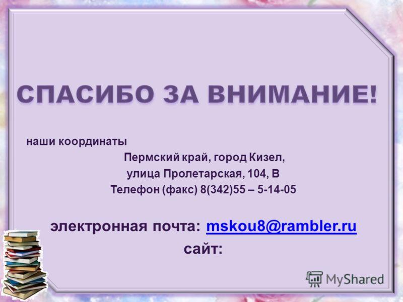 наши координаты Пермский край, город Кизел, улица Пролетарская, 104, В Телефон (факс) 8(342)55 – 5-14-05 электронная почта: mskou8@rambler.rumskou8@rambler.ru сайт: