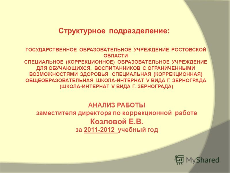 АНАЛИЗ РАБОТЫ заместителя директора по коррекционной работе Козловой Е.В. за 2011-2012 учебный год Структурное подразделение: ГОСУДАРСТВЕННОЕ ОБРАЗОВАТЕЛЬНОЕ УЧРЕЖДЕНИЕ РОСТОВСКОЙ ОБЛАСТИ СПЕЦИАЛЬНОЕ (КОРРЕКЦИОННОЕ) ОБРАЗОВАТЕЛЬНОЕ УЧРЕЖДЕНИЕ ДЛЯ ОБУ