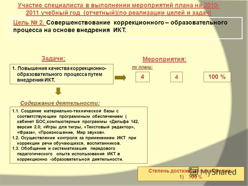 Задачи: Мероприятия: Участие специалиста в выполнении мероприятий плана на 2010- 2011 учебный год (отчетный)(по реализации целей и задач) Цель 2. Совершенствование коррекционного – образовательного процесса на основе внедрения ИКТ. 100 % Степень дост