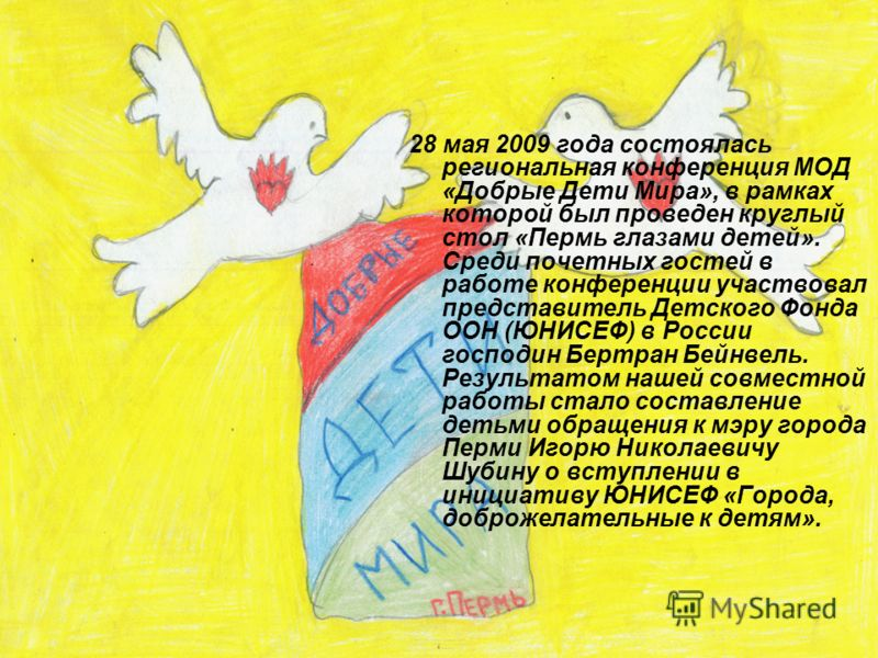 28 мая 2009 года состоялась региональная конференция МОД «Добрые Дети Мира», в рамках которой был проведен круглый стол «Пермь глазами детей». Среди почетных гостей в работе конференции участвовал представитель Детского Фонда ООН (ЮНИСЕФ) в России го