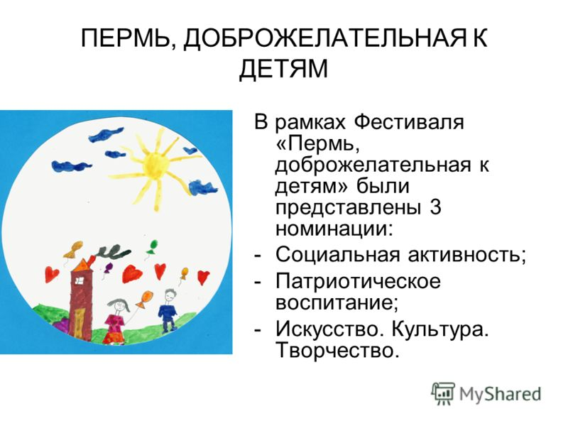 ПЕРМЬ, ДОБРОЖЕЛАТЕЛЬНАЯ К ДЕТЯМ В рамках Фестиваля «Пермь, доброжелательная к детям» были представлены 3 номинации: -Социальная активность; -Патриотическое воспитание; -Искусство. Культура. Творчество.