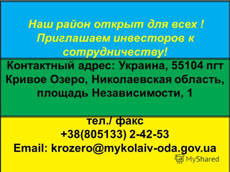 Наш район открыт для всех ! Приглашаем инвесторов к сотрудничеству! Контактный адрес: Украина, 55104 пгт Кривое Озеро, Николаевская область, площадь Независимости, 1 тел./ факс +38(805133) 2-42-53 Еmаіl: krozero@mykolaiv-oda.gov.ua