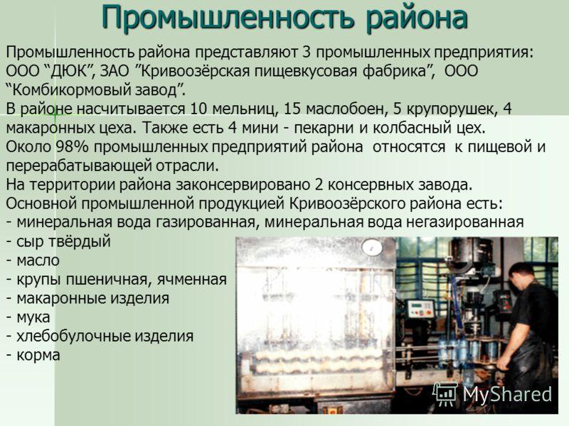 Промышленность района Промышленность района представляют 3 промышленных предприятия: ООО ДЮК, ЗАО Кривоозёрская пищевкусовая фабрика, ООО Комбикормовый завод. В районе насчитывается 10 мельниц, 15 маслобоен, 5 крупорушек, 4 макаронных цеха. Также ест