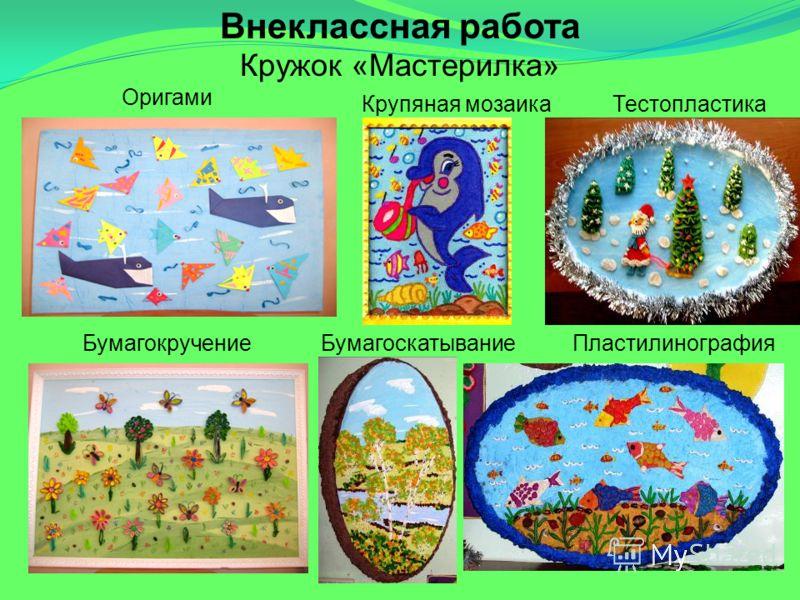Внеклассная работа Кружок «Мастерилка» Оригами Крупяная мозаикаТестопластика БумагокручениеБумагоскатываниеПластилинография