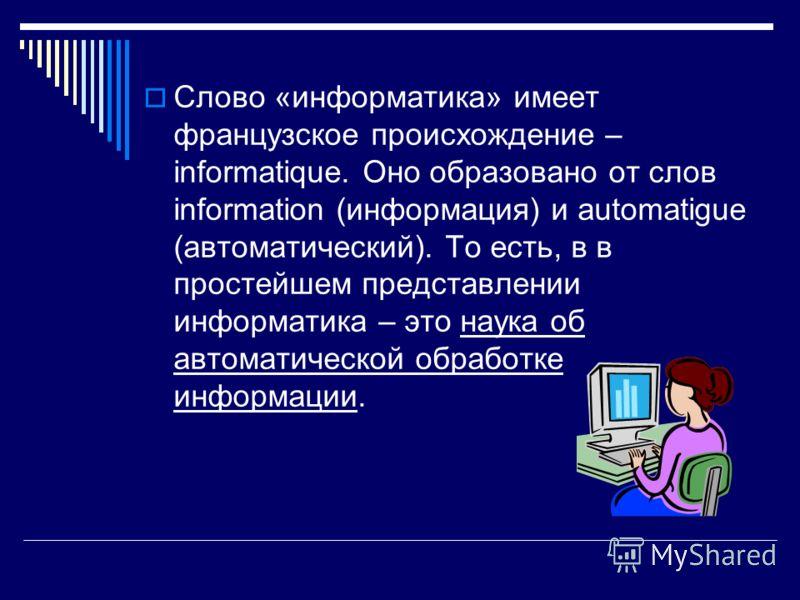 Слово «информатика» имеет французское происхождение – informatique. Оно образовано от слов information (информация) и automatigue (автоматический). То есть, в в простейшем представлении информатика – это наука об автоматической обработке информации.