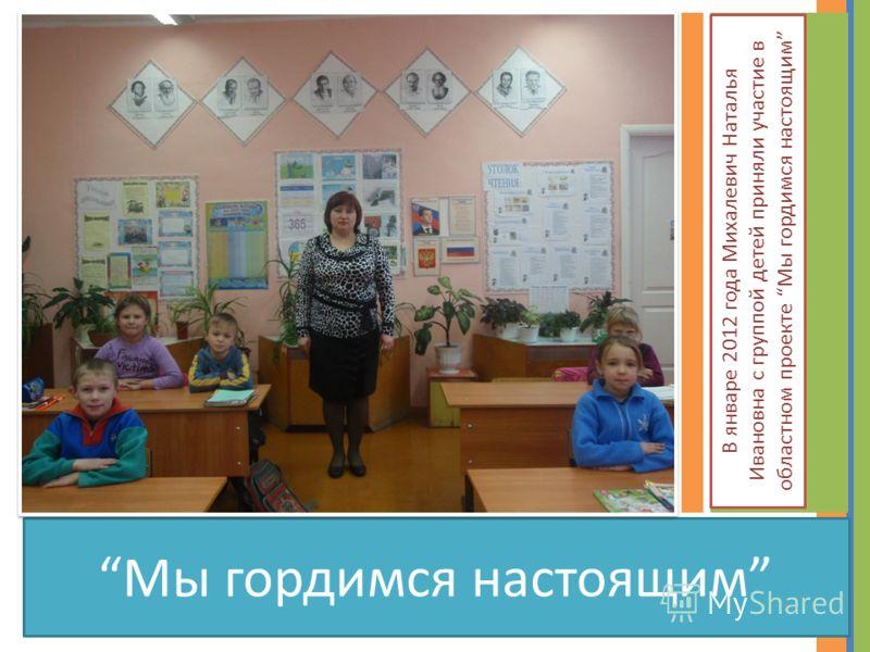 Мы гордимся настоящим В январе 2012 года Михалевич Наталья Ивановна с группой детей приняли участие в областном проекте Мы гордимся настоящим