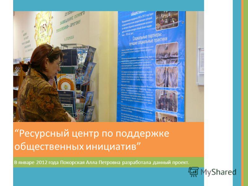 В январе 2012 года Покорская Алла Петровна разработала данный проект. Ресурсный центр по поддержке общественных инициатив