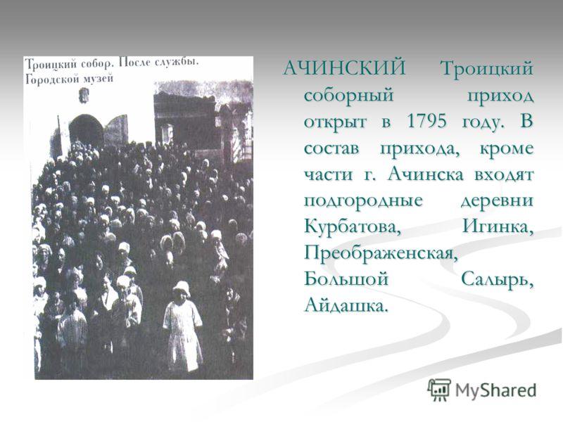 АЧИНСКИЙ Троицкий соборный приход открыт в 1795 году. В состав прихода, кроме части г. Ачинска входят подгородные деревни Курбатова, Игинка, Преображенская, Большой Салырь, Айдашка.