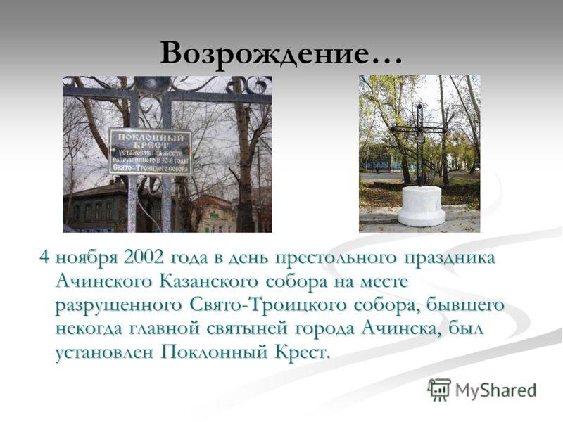 Возрождение… 4 ноября 2002 года в день престольного праздника Ачинского Казанского собора на месте разрушенного Свято-Троицкого собора, бывшего некогда главной святыней города Ачинска, был установлен Поклонный Крест.