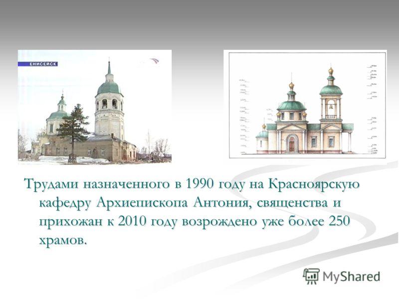 Трудами назначенного в 1990 году на Красноярскую кафедру Архиепископа Антония, священства и прихожан к 2010 году возрождено уже более 250 храмов.