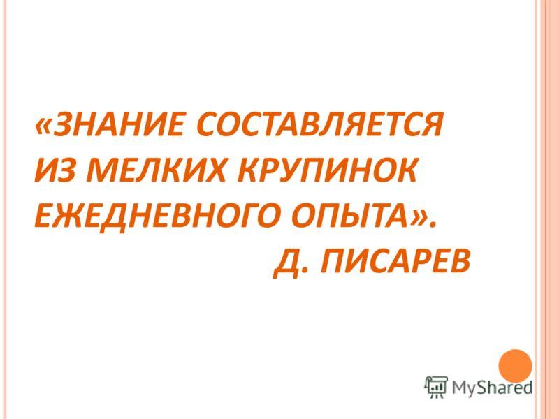 «ЗНАНИЕ СОСТАВЛЯЕТСЯ ИЗ МЕЛКИХ КРУПИНОК ЕЖЕДНЕВНОГО ОПЫТА». Д. ПИСАРЕВ