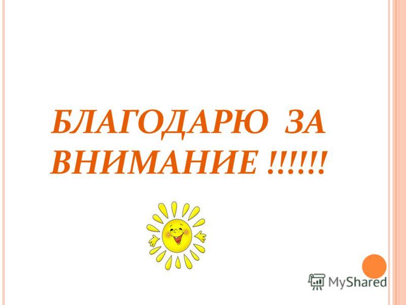 БЛАГОДАРЮ ЗА ВНИМАНИЕ !!!!!!