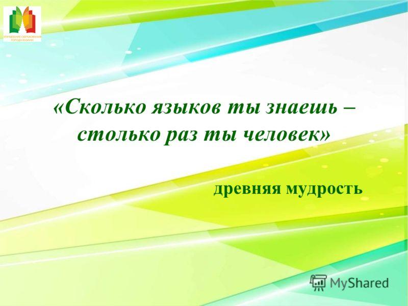 «Сколько языков ты знаешь – столько раз ты человек» древняя мудрость