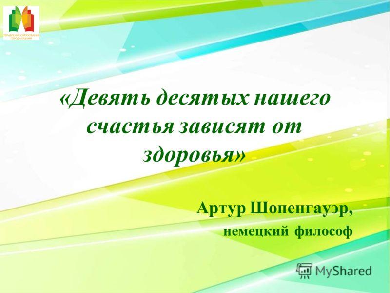 «Девять десятых нашего счастья зависят от здоровья» Артур Шопенгауэр, немецкий философ