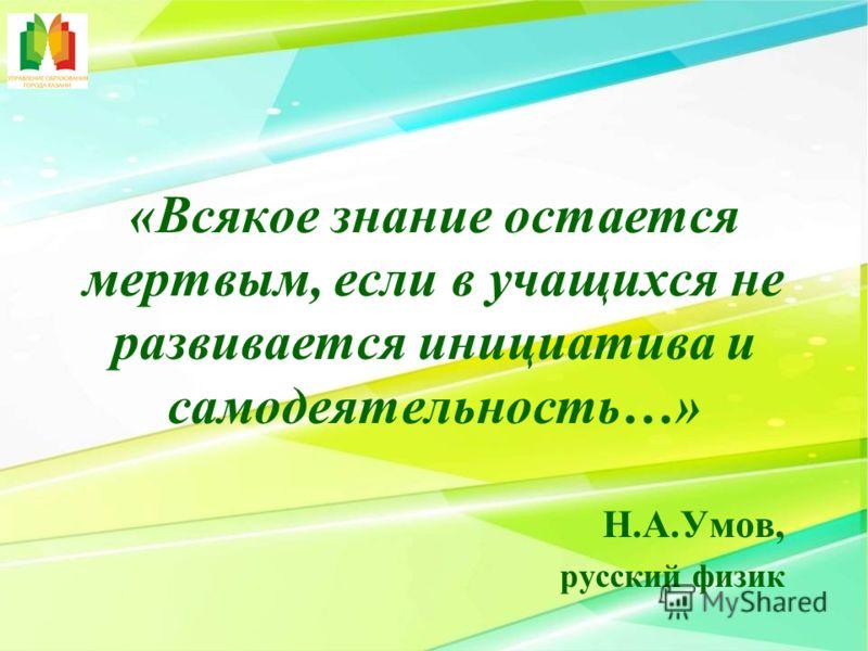 «Всякое знание остается мертвым, если в учащихся не развивается инициатива и самодеятельность…» Н.А.Умов, русский физик