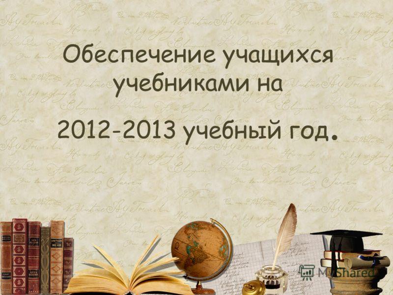 Обеспечение учащихся учебниками на 2012-2013 учебный год.