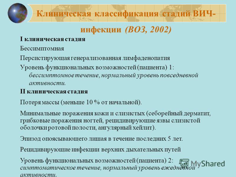 Клиническая классификация стадий ВИЧ- инфекции (ВОЗ, 2002) I клиническая стадия Бессимптомная Персистирующая генерализованная лимфаденопатия Уровень функциональных возможностей (пациента) 1: бессимптомное течение, нормальный уровень повседневной акти