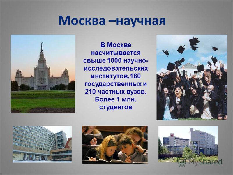 Москва –научная В Москве насчитывается свыше 1000 научно- исследовательских институтов,180 государственных и 210 частных вузов. Более 1 млн. студентов