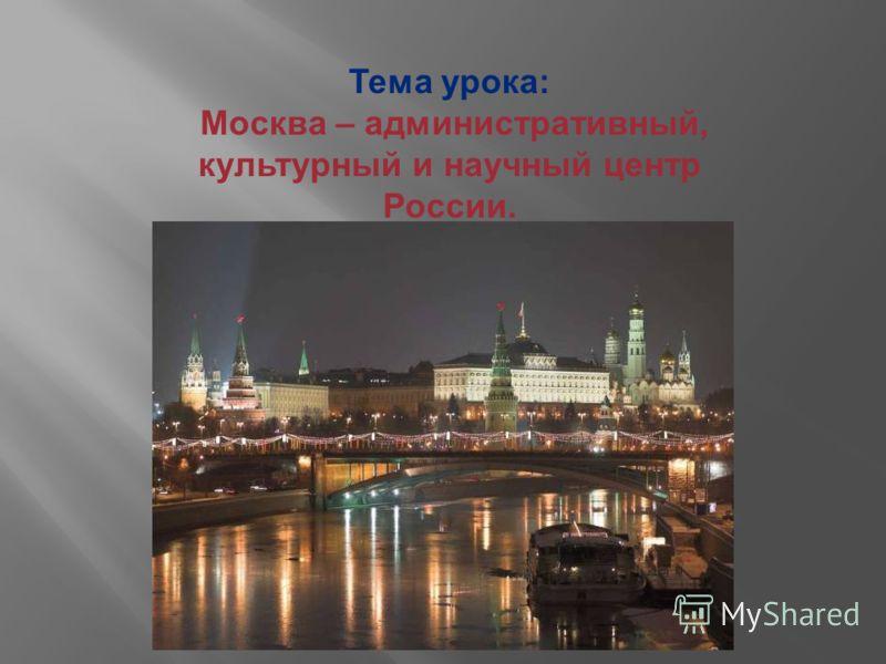Тема урока: Москва – административный, культурный и научный центр России.