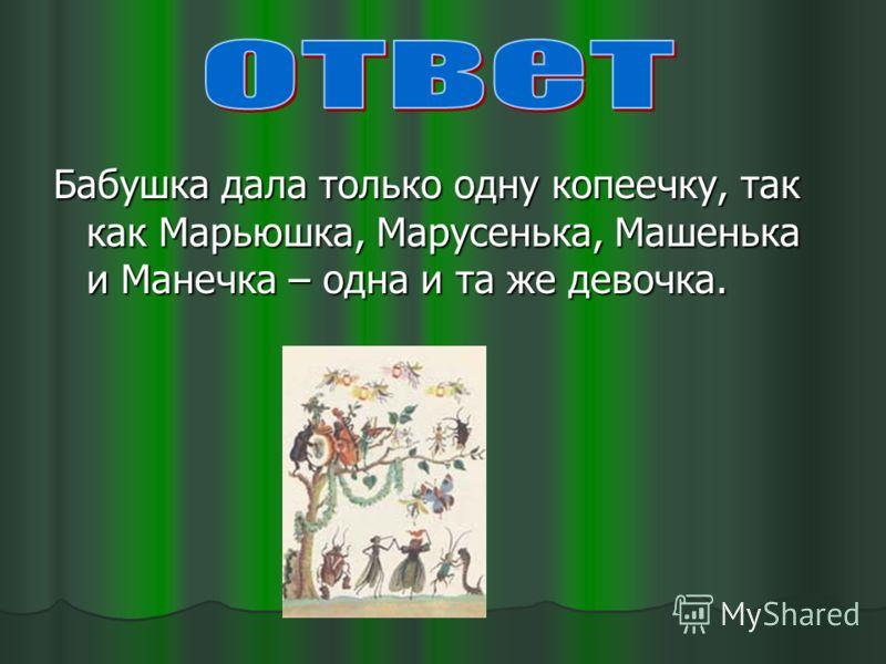Бабушка дала только одну копеечку, так как Марьюшка, Марусенька, Машенька и Манечка – одна и та же девочка.