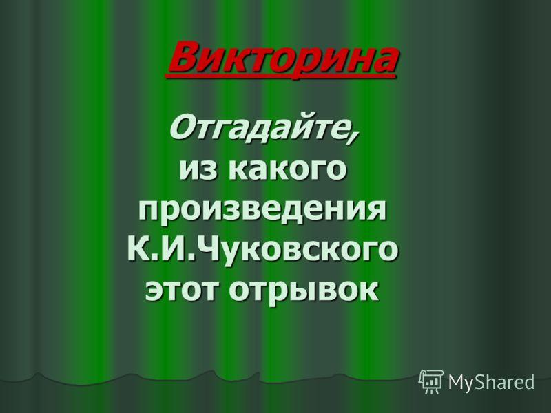 Викторина Отгадайте, из какого произведения К.И.Чуковского этот отрывок