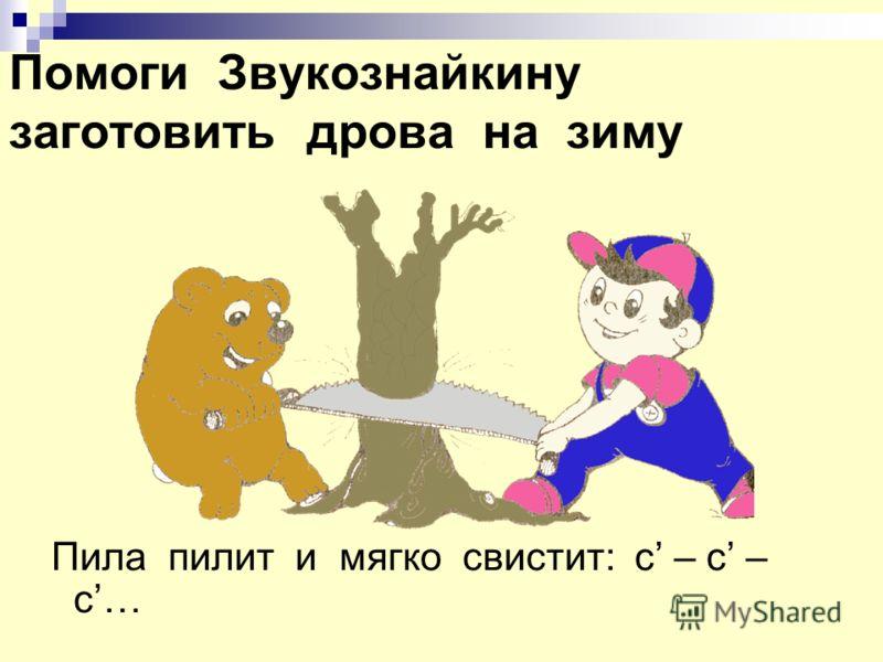 Пила пилит и мягко свистит: с – с – с… Помоги Звукознайкину заготовить дрова на зиму