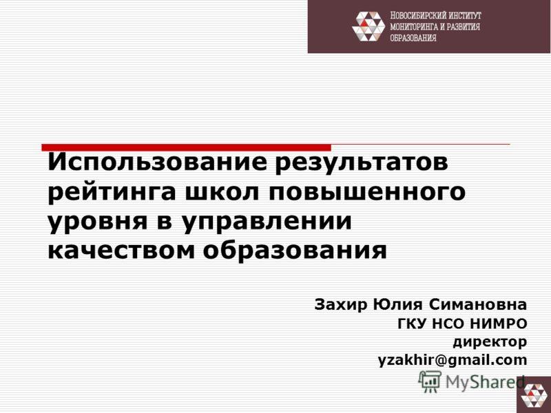 Использование результатов рейтинга школ повышенного уровня в управлении качеством образования Захир Юлия Cимановна ГКУ НСО НИМРО директор yzakhir@gmail.com