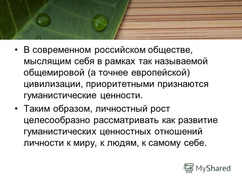 В современном российском обществе, мыслящим себя в рамках так называемой общемировой (а точнее европейской) цивилизации, приоритетными признаются гуманистические ценности. Таким образом, личностный рост целесообразно рассматривать как развитие гумани