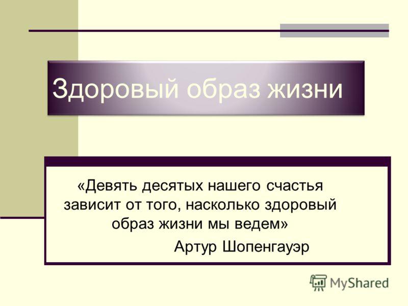 Здоровый образ жизни «Девять десятых нашего счастья зависит от того, насколько здоровый образ жизни мы ведем» Артур Шопенгауэр