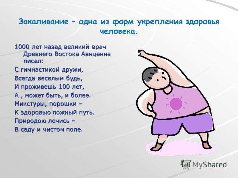 Закаливание – одна из форм укрепления здоровья человека. 1000 лет назад великий врач Древнего Востока Авиценна писал: С гимнастикой дружи, Всегда веселым будь, И проживешь 100 лет, А, может быть, и более. Микстуры, порошки – К здоровью ложный путь. П