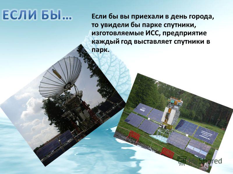 Если бы вы приехали в день города, то увидели бы парке спутники, изготовляемые ИСС, предприятие каждый год выставляет спутники в парк.