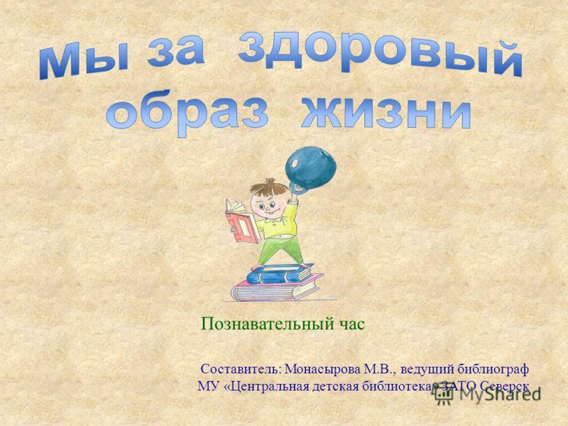 Познавательный час Составитель: Монасырова М.В., ведущий библиограф МУ «Центральная детская библиотека» ЗАТО Северск