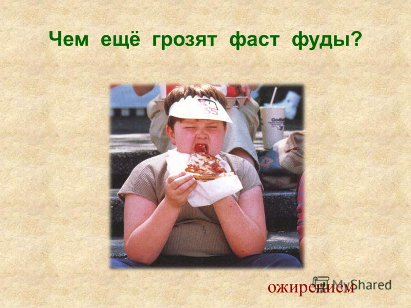 Чем ещё грозят фаст фуды? ожирением