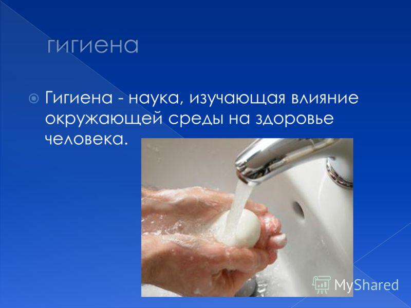 Гигиена - наука, изучающая влияние окружающей среды на здоровье человека.