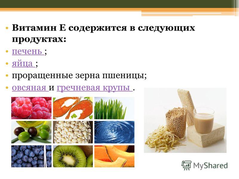 Витамин Е содержится в следующих продуктах: печень ;печень яйца ;яйца проращенные зерна пшеницы; овсяная и гречневая крупы.овсяная гречневая крупы
