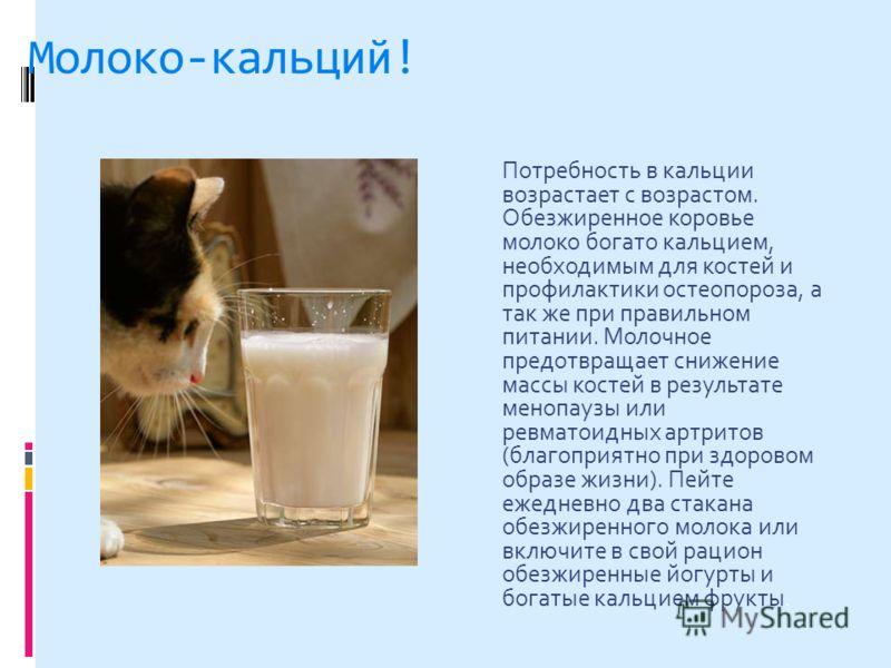 Молоко-кальций! Потребность в кальции возрастает с возрастом. Обезжиренное коровье молоко богато кальцием, необходимым для костей и профилактики остеопороза, а так же при правильном питании. Молочное предотвращает снижение массы костей в результате м