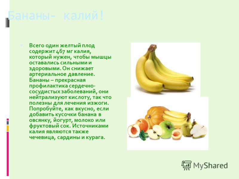 Бананы- калий! Всего один желтый плод содержит 467 мг калия, который нужен, чтобы мышцы оставались сильными и здоровыми. Он снижает артериальное давление. Бананы – прекрасная профилактика сердечно- сосудистых заболеваний, они нейтрализуют кислоту, та