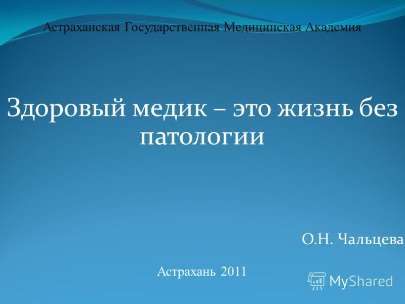 Астраханская Государственная Медицинская Академия Здоровый медик – это жизнь без патологии О.Н. Чальцева Астрахань 2011